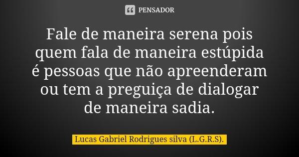 Fale de maneira serena pois quem fala de maneira estúpida é pessoas que não apreenderam ou tem a preguiça de dialogar de maneira sadia.... Frase de Lucas Gabriel Rodrigues silva (L.G.R.S)..