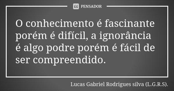 O conhecimento é fascinante porém é difícil, a ignorância é algo podre porém é fácil de ser compreendido.... Frase de Lucas Gabriel Rodrigues silva (L.G.R.S)..
