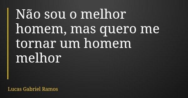 Não sou o melhor homem, mas quero me tornar um homem melhor... Frase de Lucas Gabriel Ramos.