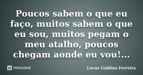 Poucos sabem o que eu faço, muitos sabem o que eu sou, muitos pegam o meu atalho, poucos chegam aonde eu vou!...... Frase de Lucas Galdino Ferreira.