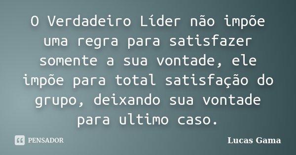 O Verdadeiro Líder não impõe uma regra para satisfazer somente a sua vontade, ele impõe para total satisfação do grupo, deixando sua vontade para ultimo caso.... Frase de Lucas Gama.