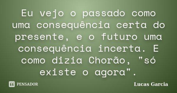 """Eu vejo o passado como uma consequência certa do presente, e o futuro uma consequência incerta. E como dizia Chorão, """"só existe o agora"""".... Frase de Lucas Garcia."""