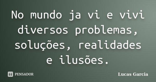 No mundo ja vi e vivi diversos problemas, soluções, realidades e ilusões.... Frase de Lucas Garcia.