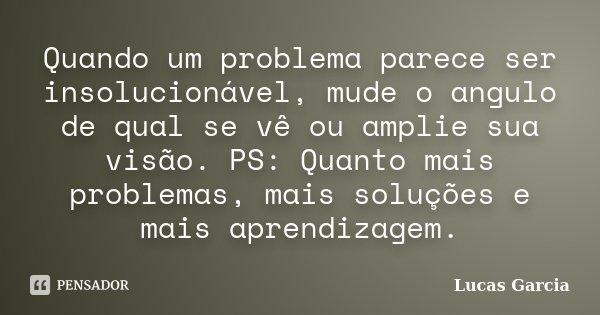 Quando um problema parece ser insolucionável, mude o angulo de qual se vê ou amplie sua visão. PS: Quanto mais problemas, mais soluções e mais aprendizagem.... Frase de Lucas Garcia.
