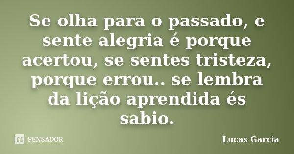 Se olha para o passado, e sente alegria é porque acertou, se sentes tristeza, porque errou.. se lembra da lição aprendida és sabio.... Frase de Lucas Garcia.