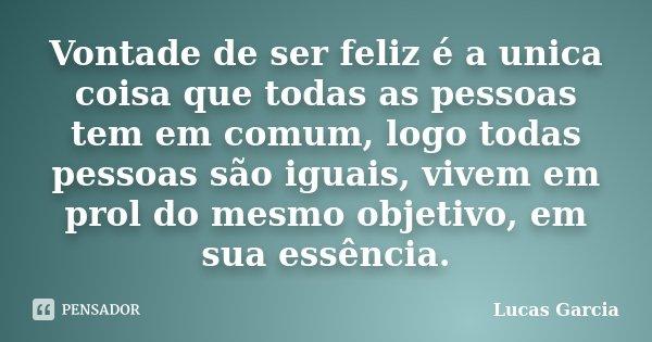 Vontade de ser feliz é a unica coisa que todas as pessoas tem em comum, logo todas pessoas são iguais, vivem em prol do mesmo objetivo, em sua essência.... Frase de Lucas Garcia.
