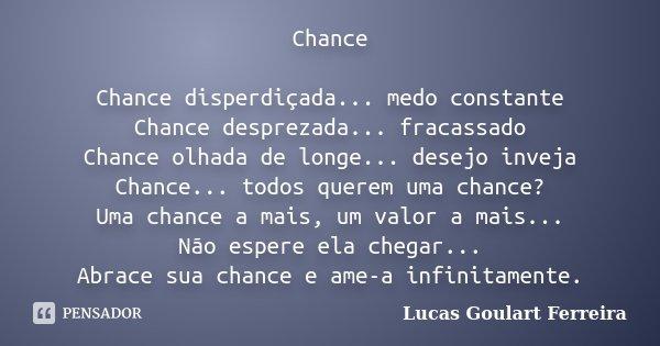 Chance Chance disperdiçada... medo constante Chance desprezada... fracassado Chance olhada de longe... desejo inveja Chance... todos querem uma chance? Uma chan... Frase de Lucas Goulart Ferreira.