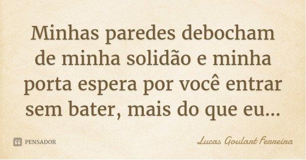 Minhas paredes debocham de minha solidão e minha porta espera por você entrar sem bater, mais do que eu...... Frase de Lucas Goulart Ferreira.