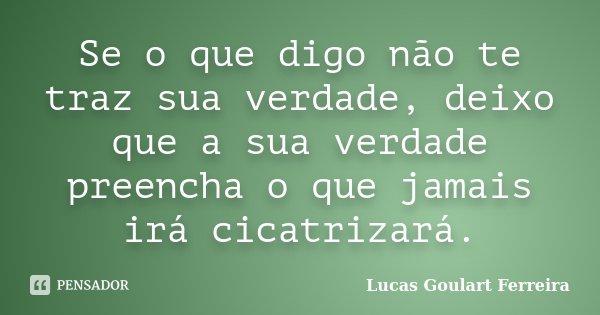 Se o que digo não te traz sua verdade, deixo que a sua verdade preencha o que jamais irá cicatrizará.... Frase de Lucas Goulart Ferreira.