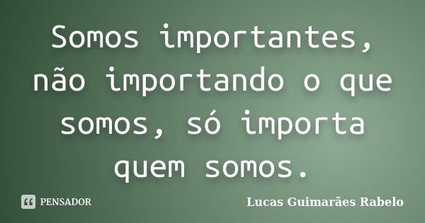 Somos importantes, não importando o que somos, só importa quem somos.... Frase de Lucas Guimarães Rabelo.