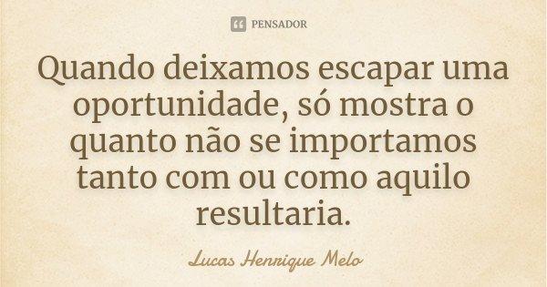 Quando deixamos escapar uma oportunidade, só mostra o quanto não se importamos tanto com ou como aquilo resultaria.... Frase de Lucas Henrique Melo.