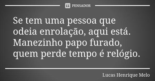 Se tem uma pessoa que odeia enrolação, aqui está. Manezinho papo furado, quem perde tempo é relógio.... Frase de Lucas Henrique Melo.