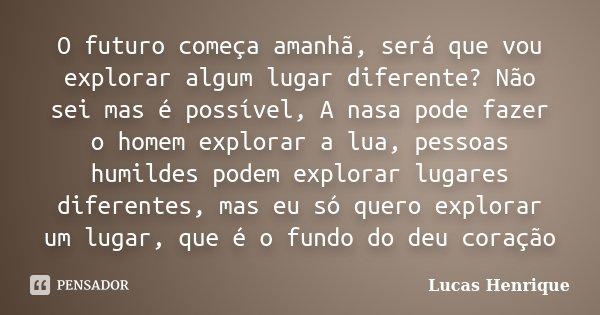 O futuro começa amanhã, será que vou explorar algum lugar diferente? Não sei mas é possível, A nasa pode fazer o homem explorar a lua, pessoas humildes podem ex... Frase de Lucas Henrique.