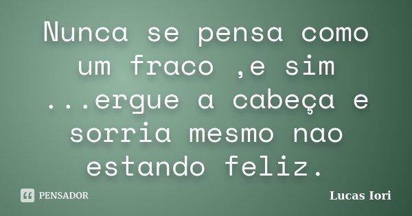 Nunca se pensa como um fraco ,e sim ...ergue a cabeça e sorria mesmo nao estando feliz.... Frase de Lucas Iori.