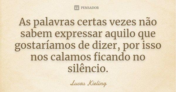 As palavras certas vezes não sabem expressar aquilo que gostaríamos de dizer, por isso nos calamos ficando no silêncio.... Frase de Lucas Kieling.