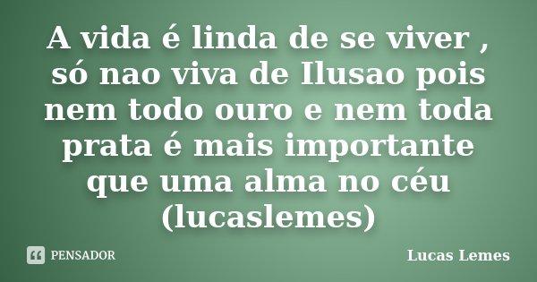 A vida é linda de se viver , só nao viva de Ilusao pois nem todo ouro e nem toda prata é mais importante que uma alma no céu (lucaslemes)... Frase de Lucas Lemes.