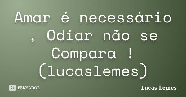 Amar é necessário , Odiar não se Compara ! (lucaslemes)... Frase de Lucas Lemes.