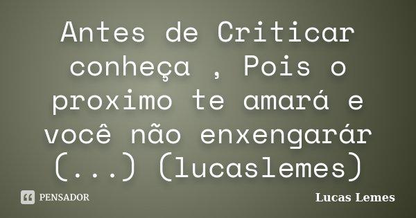 Antes de Criticar conheça , Pois o proximo te amará e você não enxengarár (...) (lucaslemes)... Frase de Lucas Lemes.