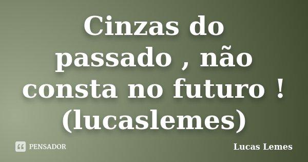 Cinzas do passado , não consta no futuro ! (lucaslemes)... Frase de Lucas Lemes.