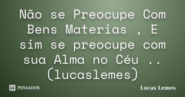 Não se Preocupe Com Bens Materias , E sim se preocupe com sua Alma no Céu .. (lucaslemes)... Frase de Lucas Lemes.