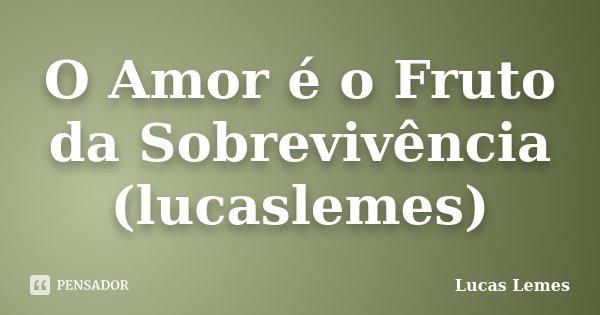 O Amor é o Fruto da Sobrevivência (lucaslemes)... Frase de Lucas Lemes.