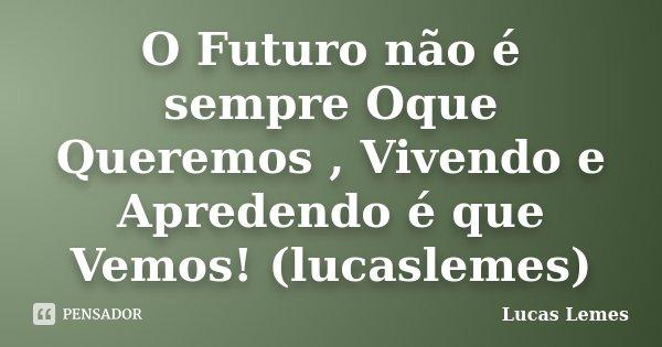 O Futuro não é sempre Oque Queremos , Vivendo e Apredendo é que Vemos! (lucaslemes)... Frase de Lucas Lemes.