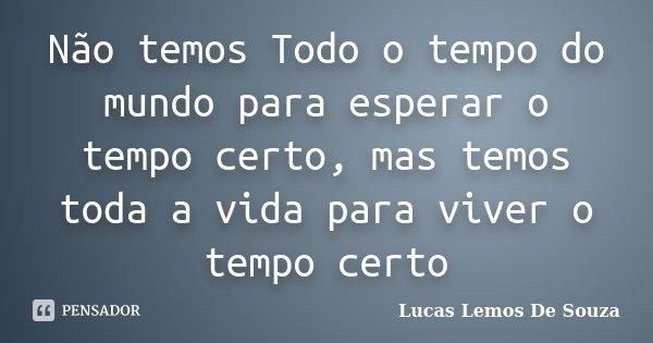 Não temos Todo o tempo do mundo para esperar o tempo certo, mas temos toda a vida para viver o tempo certo... Frase de Lucas Lemos De Souza.