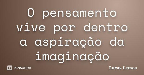 O pensamento vive por dentro a aspiração da imaginação... Frase de Lucas Lemos.