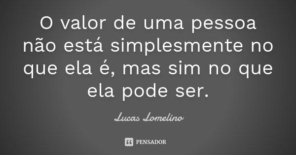 O valor de uma pessoa não está simplesmente no que ela é, mas sim no que ela pode ser.... Frase de Lucas Lomelino.