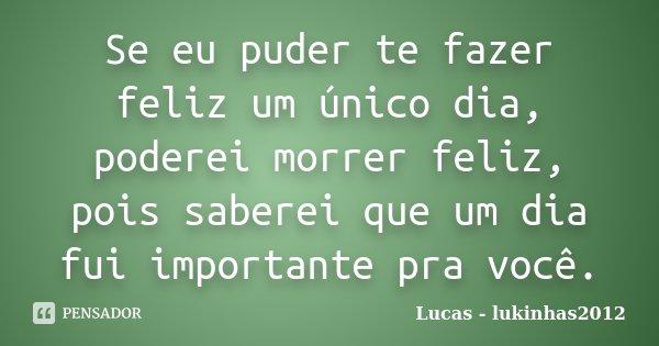 Se eu puder te fazer feliz um único dia, poderei morrer feliz, pois saberei que um dia fui importante pra você.... Frase de Lucas - lukinhas2012.