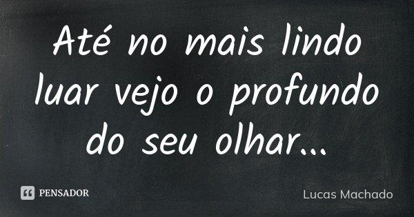 Até no mais lindo luar vejo o profundo do seu olhar...... Frase de Lucas Machado.
