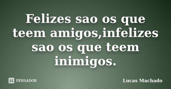 Felizes sao os que teem amigos,infelizes sao os que teem inimigos.... Frase de Lucas Machado.