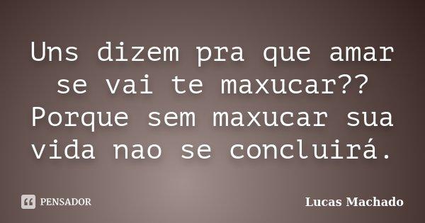 Uns dizem pra que amar se vai te maxucar?? Porque sem maxucar sua vida nao se concluirá.... Frase de Lucas Machado.