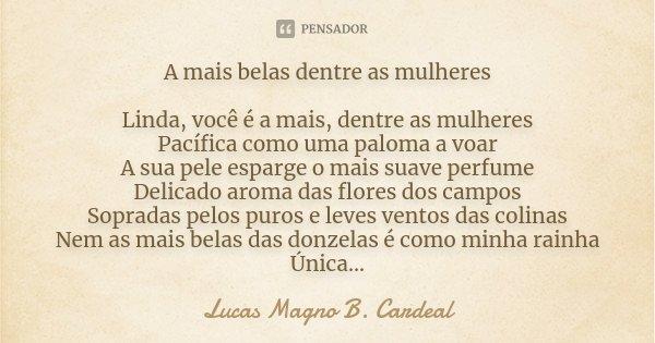 A mais belas dentre as mulheres Linda, você é a mais, dentre as mulheres Pacífica como uma paloma a voar A sua pele esparge o mais suave perfume Delicado aroma ... Frase de Lucas Magno B. Cardeal.