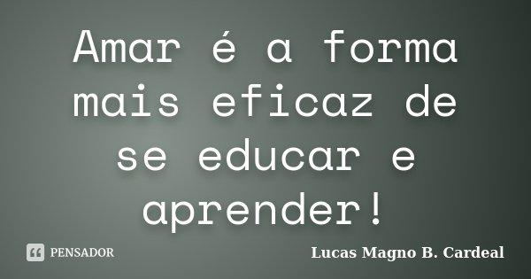 Amar é a forma mais eficaz de se educar e aprender!... Frase de Lucas Magno B. Cardeal.