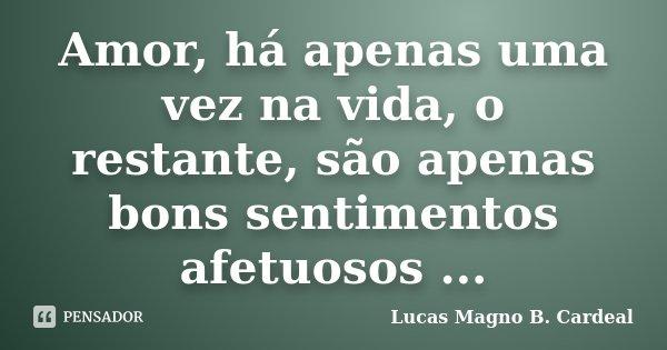 Amor, há apenas uma vez na vida, o restante, são apenas bons sentimentos afetuosos ...... Frase de Lucas Magno B. Cardeal.