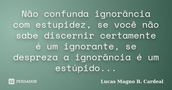 Não confunda ignorância com estupidez, se você não sabe discernir certamente é um ignorante, se despreza a ignorância é um estúpido...... Frase de Lucas Magno B. Cardeal.