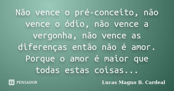 Não vence o pré-conceito, não vence o ódio, não vence a vergonha, não vence as diferenças então não é amor. Porque o amor é maior que todas estas coisas...... Frase de Lucas Magno B. Cardeal.
