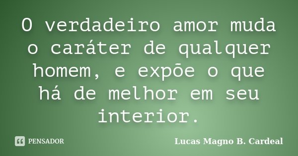 O verdadeiro amor muda o caráter de qualquer homem, e expõe o que há de melhor em seu interior.... Frase de Lucas Magno B. Cardeal.