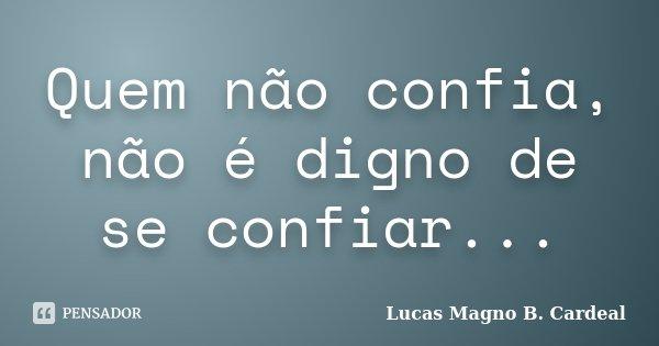 Quem não confia, não é digno de se confiar...... Frase de Lucas Magno B. Cardeal.