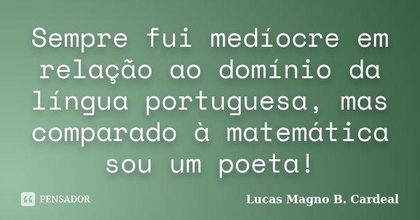 Sempre fui medíocre em relação ao domínio da língua portuguesa, mas comparado à matemática sou um poeta!... Frase de Lucas Magno B. Cardeal.