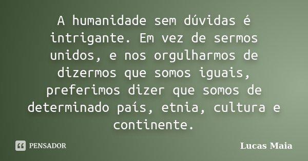 A humanidade sem dúvidas é intrigante. Em vez de sermos unidos, e nos orgulharmos de dizermos que somos iguais, preferimos dizer que somos de determinado país, ... Frase de Lucas Maia.