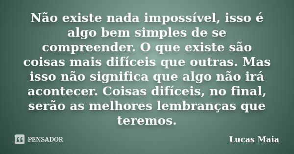 Não existe nada impossível, isso é algo bem simples de se compreender. O que existe são coisas mais difíceis que outras. Mas isso não significa que algo não irá... Frase de Lucas Maia.