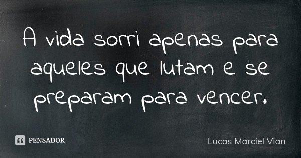 A vida sorri apenas para aqueles que lutam e se preparam para vencer.... Frase de Lucas Marciel Vian.