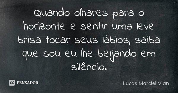 Quando olhares para o horizonte e sentir uma leve brisa tocar seus lábios, saiba que sou eu lhe beijando em silêncio.... Frase de Lucas Marciel Vian.