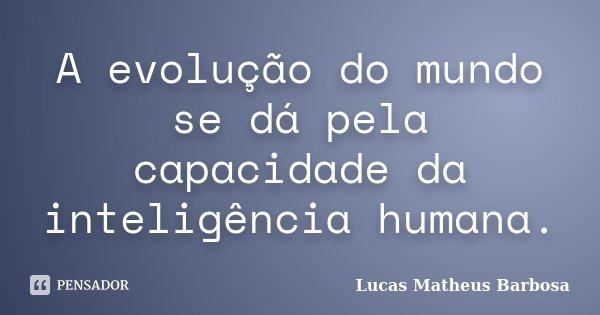 A evolução do mundo se dá pela capacidade da inteligência humana.... Frase de Lucas Matheus Barbosa.