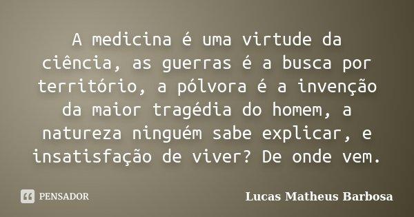 A medicina é uma virtude da ciência, as guerras é a busca por território, a pólvora é a invenção da maior tragédia do homem, a natureza ninguém sabe explicar, e... Frase de Lucas Matheus Barbosa.