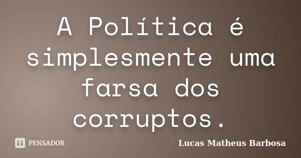 A Política é simplesmente uma farsa dos corruptos.... Frase de Lucas Matheus Barbosa.