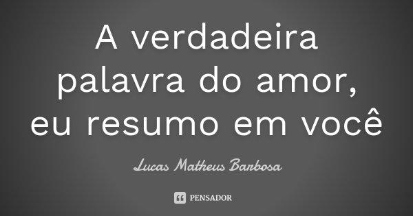 A verdadeira palavra do amor, eu resumo em você... Frase de Lucas Matheus Barbosa.