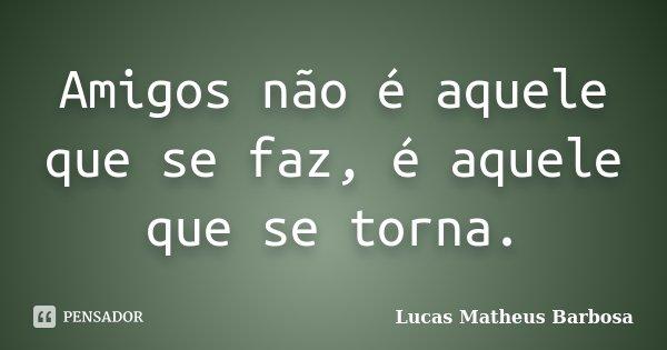 Amigos não é aquele que se faz, é aquele que se torna.... Frase de Lucas Matheus Barbosa.
